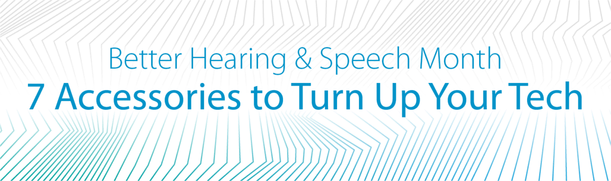 Better Hearing & Speech Month: 7 Accessories to Turn Up Your Tech